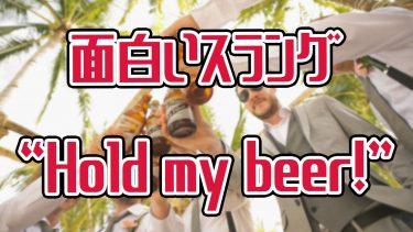 """おバカな人にはぜひ覚えて欲しい""""hold my beer""""というスラング"""
