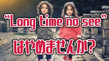 """ネイティブは「久しぶり」の英語で""""Long time no see""""は使いません!"""