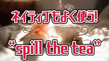"""ネイティブに近づけるスラング""""spill the tea""""の意味と使い方"""
