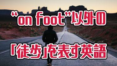 """ネイティブはあまり使わない?「徒歩で」を表す""""on foot""""以外の英語"""
