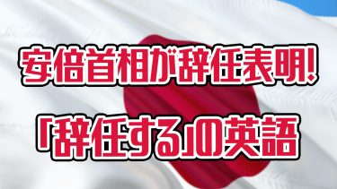 安倍晋三首相が辞任を表明!「辞任する」って英語でなんて言うの?